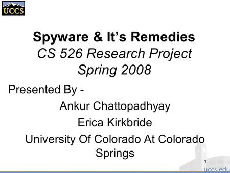 Spyware & It's Remedies CS 526 Research Project Spring 2008 Presented By - Ankur Chattopadhyay Erica Kirkbride University Of Colorado At Colorado Springs.