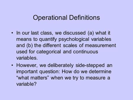 Operational Definitions In our last class, we discussed (a) what it means to quantify psychological variables and (b) the different scales of measurement.