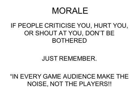 "MORALE IF PEOPLE CRITICISE YOU, HURT YOU, OR SHOUT AT YOU, DON'T BE BOTHERED JUST REMEMBER. ""IN EVERY GAME AUDIENCE MAKE THE NOISE, NOT THE PLAYERS!!"