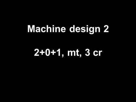 Machine design 2 2+0+1, mt, 3 cr. details NEPTUN-code: BGBGG22NEC Language of the course: English Subject leader: Endre Korondi senior lecturer Co-lecturer: