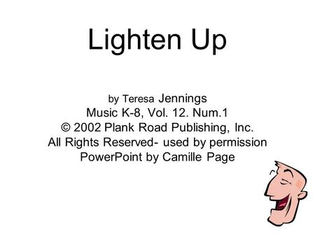 Lighten Up by Teresa Jennings Music K-8, Vol. 12. Num.1 © 2002 Plank Road Publishing, Inc. All Rights Reserved- used by permission PowerPoint by Camille.