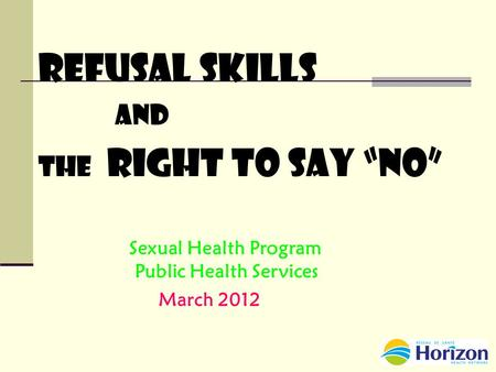 "Refusal Skills and THE Right to Say ""No"" Sexual Health Program Public Health Services March 2012."