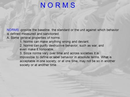 NORMS -provide the baseline, the standard or the unit against which behavior is defined measured and sanctioned. A. Some general properties of norms. 1.