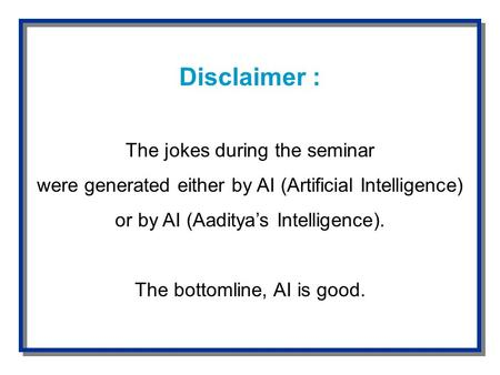 Disclaimer : The jokes during the seminar were generated either by AI (Artificial Intelligence) or by AI (Aaditya's Intelligence). The bottomline, AI is.