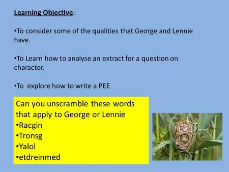 Learning Objective: To consider some of the qualities that George and Lennie have. To Learn how to analyse an extract for a question on character. To explore.