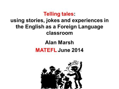 Telling tales: using stories, jokes and experiences in the English as a Foreign Language classroom Alan Marsh MATEFL June 2014.