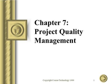Copyright Course Technology 1999 1 Chapter 7: Project Quality Management.