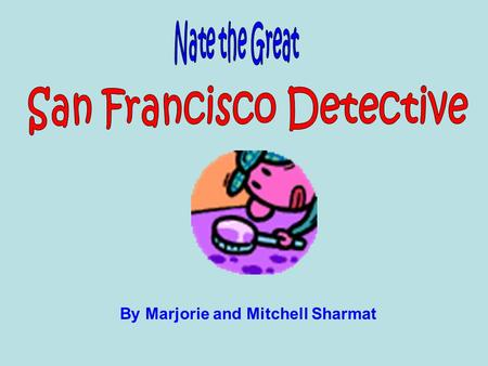 By Marjorie and Mitchell Sharmat. Mystery fans, look no further! Nate the Great, San Francisco Detective, by Marjorie and Mitchell Sharmat is the book.
