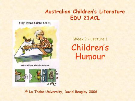 Australian Children's Literature EDU 21ACL Week 2 – Lecture 1 Children's Humour © La Trobe University, David Beagley 2006.