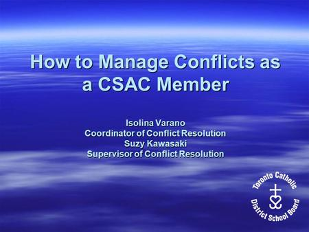 How to Manage Conflicts as a CSAC Member Isolina Varano Coordinator of Conflict Resolution Suzy Kawasaki Supervisor of Conflict Resolution.