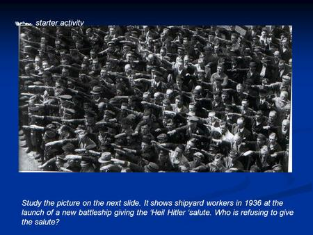  starter activity Study the picture on the next slide. It shows shipyard workers in 1936 at the launch of a new battleship giving the 'Heil Hitler 'salute.