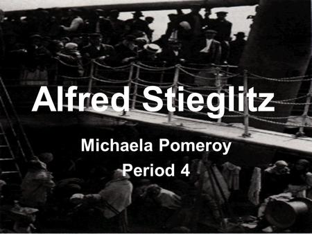 Alfred Stieglitz Michaela Pomeroy Period 4 Biography Alfred Stieglitz was born on January 1 st in Hoboken, New Jersey 1864. In 1883 Stieglitz develops.