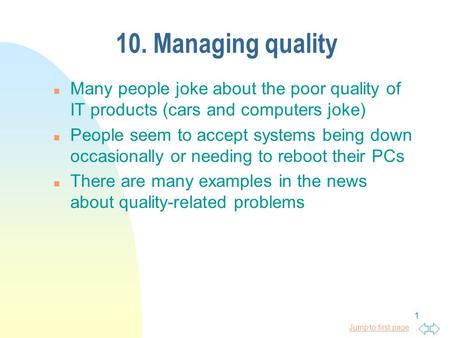 Jump to first page 1 10. Managing quality n Many people joke about the poor quality of IT products (cars and computers joke) n People seem to accept systems.