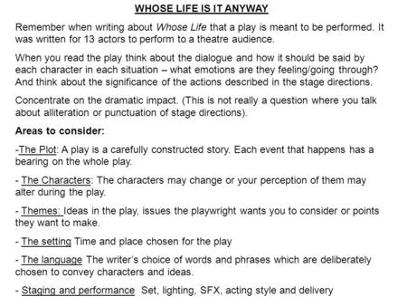 WHOSE LIFE IS IT ANYWAY Remember when writing about Whose Life that a play is meant to be performed. It was written for 13 actors to perform to a theatre.
