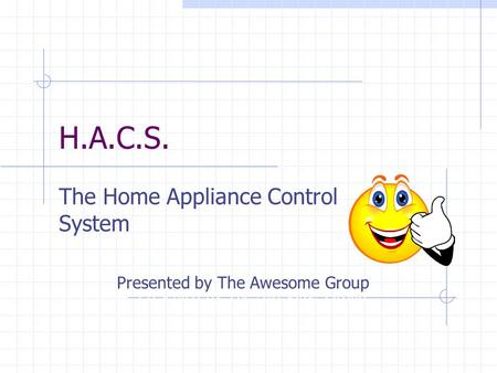 H.A.C.S. The Home Appliance Control System Presented by The Awesome Group.