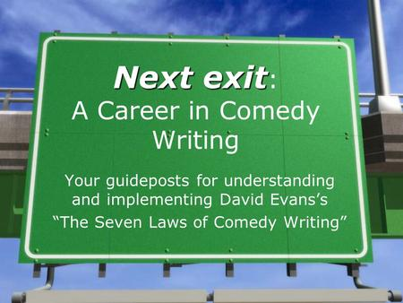 "Next exit Next exit : A Career in Comedy Writing Your guideposts for understanding and implementing David Evans's ""The Seven Laws of Comedy Writing"""