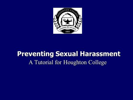 Preventing Sexual Harassment A Tutorial for Houghton College A Tutorial for Houghton College.