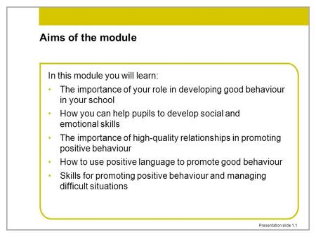 Presentation slide 1.1 Aims of the module In this module you will learn: The importance of your role in developing good behaviour in your school How you.