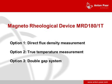 Www.anton-paar.com Magneto Rheological Device MRD180/1T Option 1: Direct flux density measurement Option 2: True temperature measurement Option 3: Double.