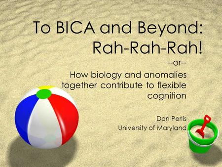 To BICA and Beyond: Rah-Rah-Rah! --or-- How biology and anomalies together contribute to flexible cognition Don Perlis University of Maryland.