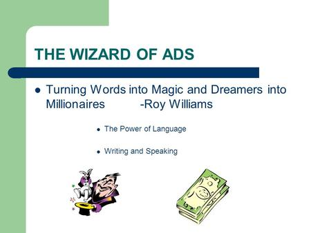 THE WIZARD OF ADS Turning Words into Magic and Dreamers into Millionaires -Roy Williams The Power of Language Writing and Speaking.