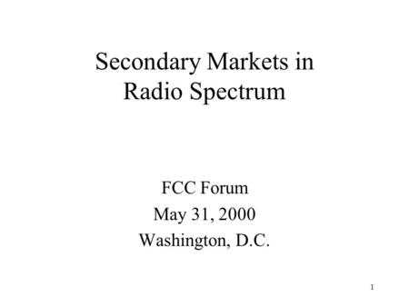 1 Secondary Markets in Radio Spectrum FCC Forum May 31, 2000 Washington, D.C.