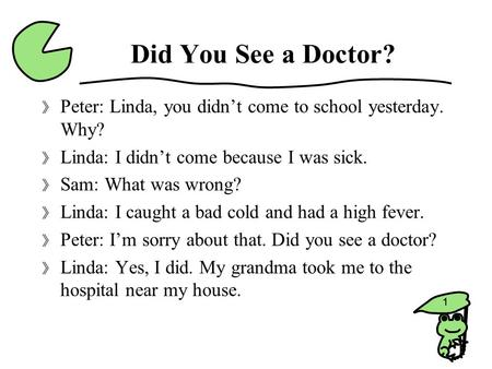 Did You See a Doctor? Peter: Linda, you didn't come to school yesterday. Why? Linda: I didn't come because I was sick. Sam: What was wrong? Linda: I caught.