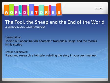 The Fool, the Sheep and the End of the World A folk tale told by David Heathfield Lesson Aims: To find out about the folk character 'Nasreddin Hodja' and.