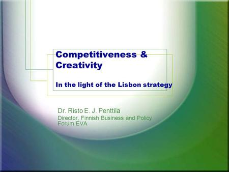 Competitiveness & Creativity In the light of the Lisbon strategy Dr. Risto E. J. Penttilä Director, Finnish Business and Policy Forum EVA.