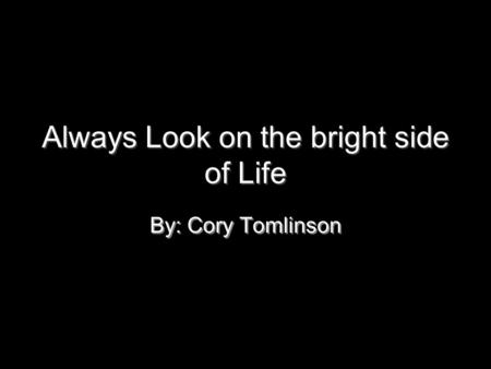 Always Look on the bright side of Life By: Cory Tomlinson By: Cory Tomlinson.