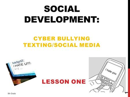 SOCIAL DEVELOPMENT: CYBER BULLYING TEXTING/SOCIAL MEDIA LESSON ONE 8th Grade 1.