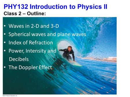 PHY132 Introduction to Physics II Class 2 – Outline: Waves in 2-D and 3-D Spherical waves and plane waves Index of Refraction Power, Intensity and Decibels.