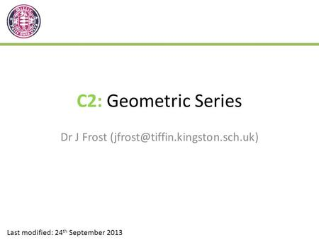C2: Geometric Series Dr J Frost Last modified: 24 th September 2013.