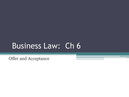 Business Law: Ch 6 Offer and Acceptance. What Must Be in a Contract Contract – agreement between two or more parties that creates obligations Six requirements.