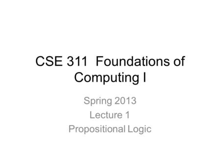 CSE 311 Foundations of Computing I Spring 2013 Lecture 1 Propositional Logic.