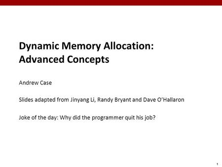 1 Dynamic Memory Allocation: Advanced Concepts Andrew Case Slides adapted from Jinyang Li, Randy Bryant and Dave O'Hallaron Joke of the day: Why did the.