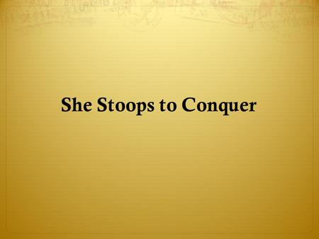 She Stoops to Conquer. She Stoops to Conque rShe Stoops to Conque r was first performed at Covent Garden Theatre in London on March 15,1773. It was well.