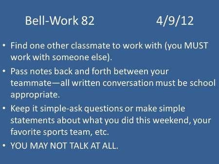 Bell-Work 824/9/12 Find one other classmate to work with (you MUST work with someone else). Pass notes back and forth between your teammate—all written.