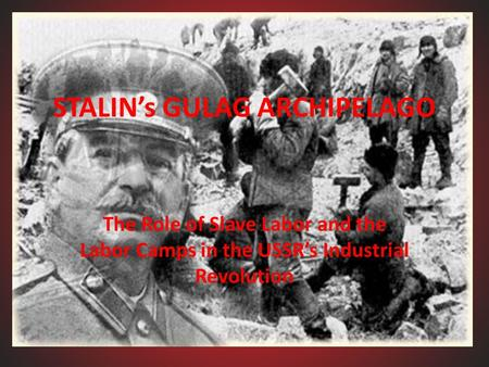 STALIN's GULAG ARCHIPELAGO The Role of Slave Labor and the Labor Camps in the USSR's Industrial Revolution.