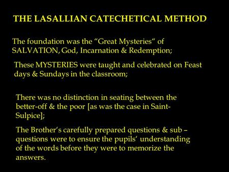 "THE LASALLIAN CATECHETICAL METHOD The foundation was the ""Great Mysteries"" of SALVATION, God, Incarnation & Redemption; These MYSTERIES were taught and."