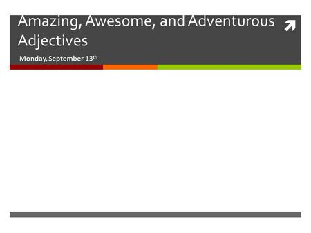  Amazing, Awesome, and Adventurous Adjectives Monday, September 13 th.