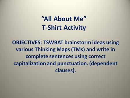 """All About Me"" T-Shirt Activity OBJECTIVES: TSWBAT brainstorm ideas using various Thinking Maps (TMs) and write in complete sentences using correct capitalization."