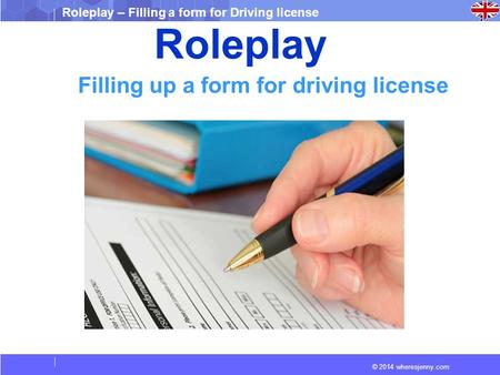 © 2014 wheresjenny.com Roleplay – Filling a form for Driving license Roleplay Filling up a form for driving license.
