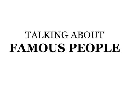 TALKING ABOUT FAMOUS PEOPLE. Who is this person?