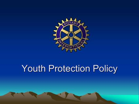 Youth Protection Policy. Our Mission Rotary International is committed to creating and maintaining the safest possible environment for all participants.
