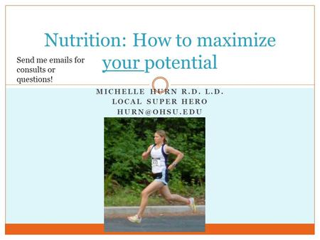 MICHELLE HURN R.D. L.D. LOCAL SUPER HERO Nutrition: How to maximize your potential Send me  s for consults or questions!