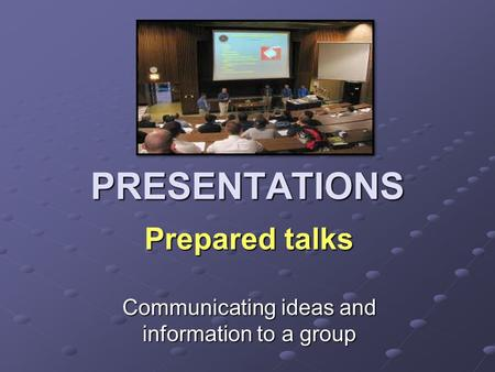 PRESENTATIONS Prepared talks Communicating ideas and information to a group.