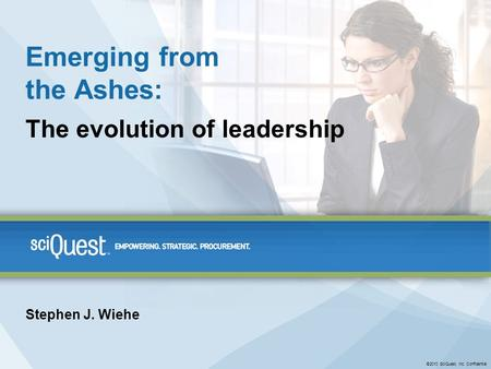 ©2010 SciQuest, Inc. Confidential Emerging from the Ashes: The evolution of leadership Stephen J. Wiehe.
