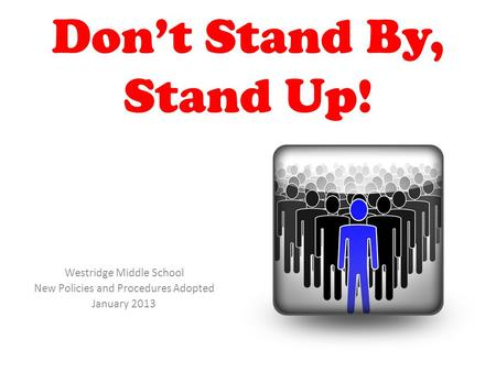 Don't Stand By, Stand Up! Westridge Middle School New Policies and Procedures Adopted January 2013.