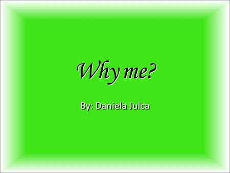 Why me? By: Daniela Julca. Introduction Adriane is a very beautiful five year old girl; but, she is blind. She barely knows what things mean, so it's.